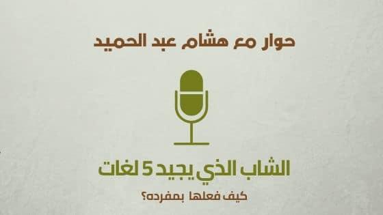 Photo of كيف تتعلم اللغات بسهولة؟ سؤال هام يجيب عليه هشام عبد الحميد الشاب الذي استطاع أن يتقن خمسة لغات بدون معلم