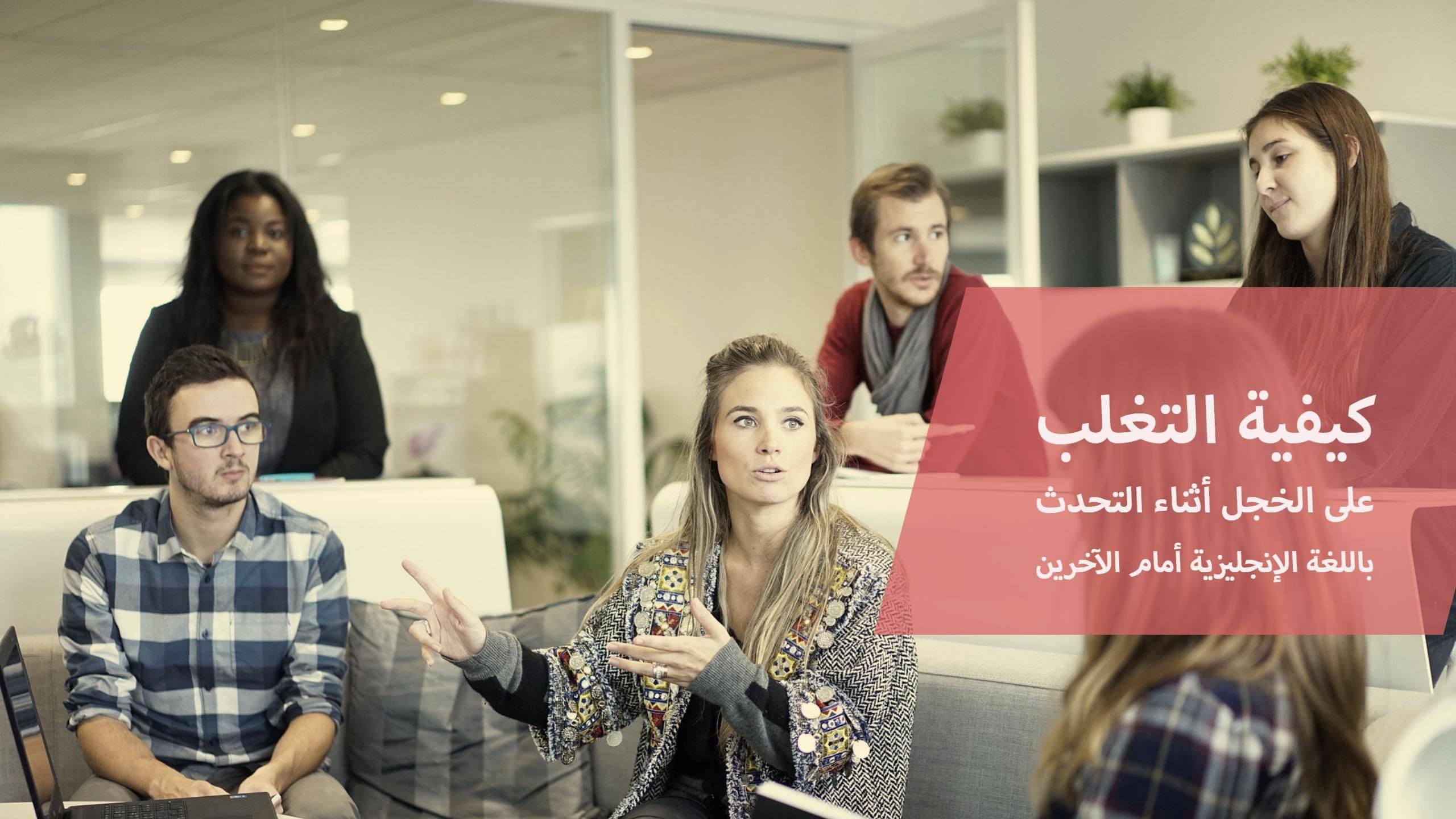 كيفية التغلب على الخوف أو الخجل الزائد أثناء التحدث باللغة الانجليزية