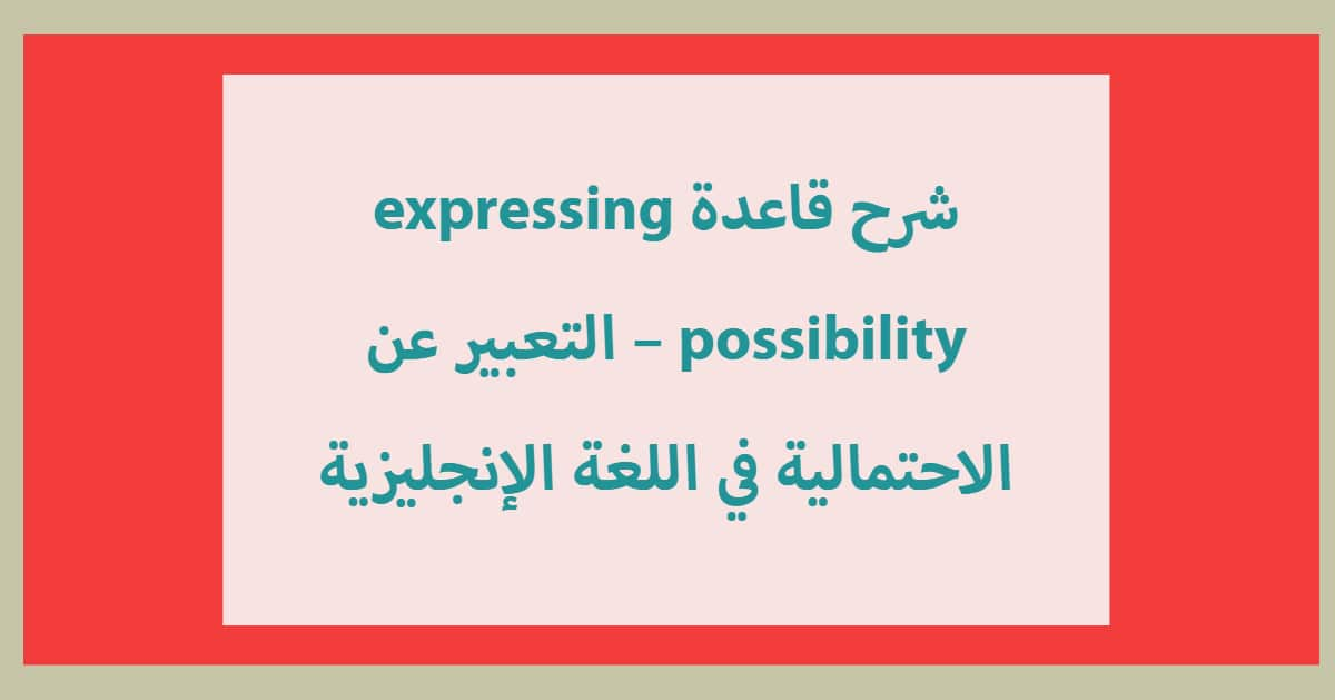 Photo of شرح قاعدة expressing possibility – التعبير عن الاحتمالية في اللغة الإنجليزية